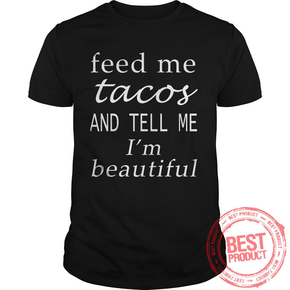 Feed Tacos Tell Im Beautiful Shirt