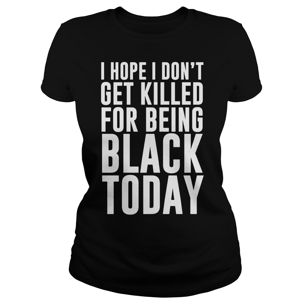 Hope Dont Get Killed Black Today Ladies Shirt