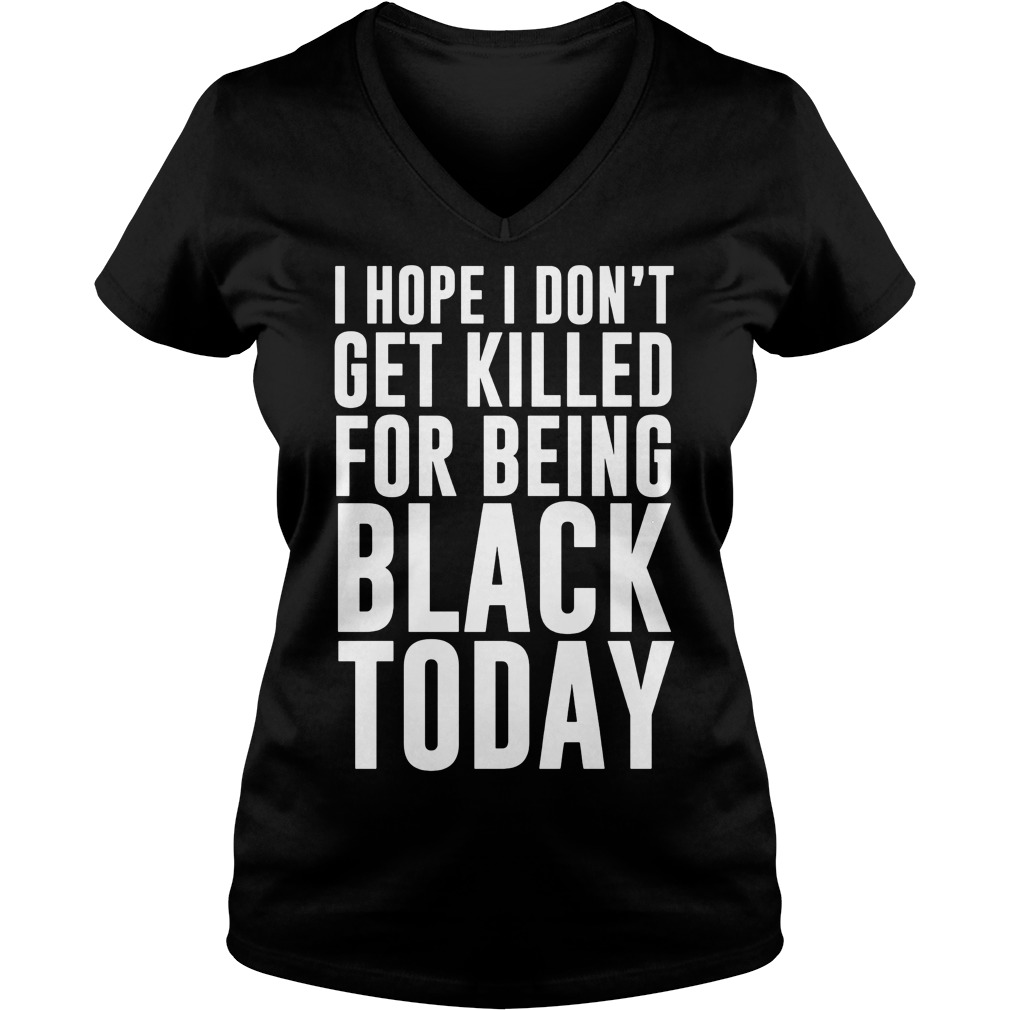 Hope Dont Get Killed Black Today V Neck T Shirt