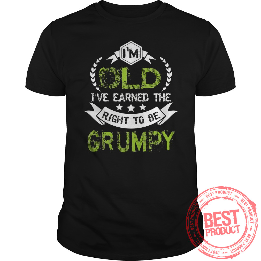 Im Old Ive Earned Right Grumpy Shirt