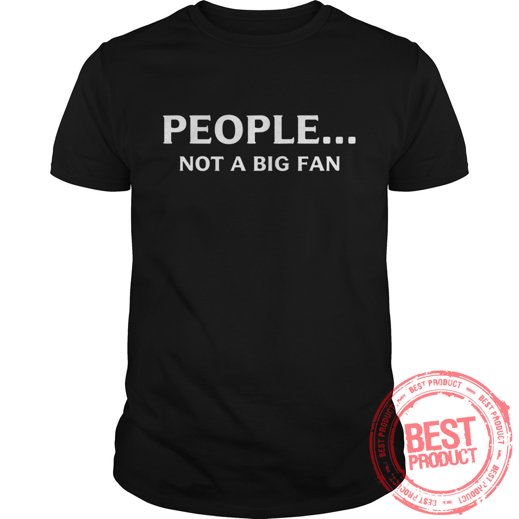 People Not Big Fan Shirt