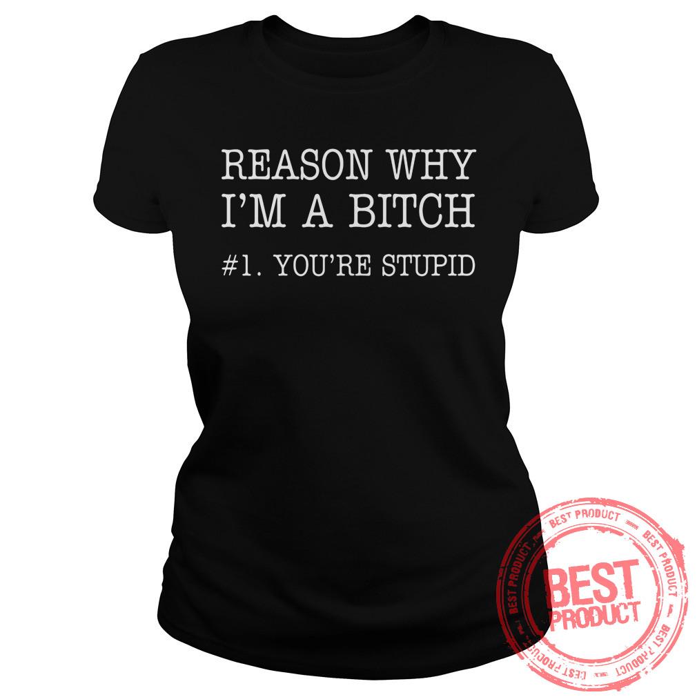Reason Im Bitch 1 Youre Stupid Ladies Shirt