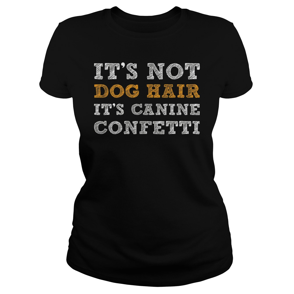 It's Not Dog Hair It's Canine Confetti Shirt