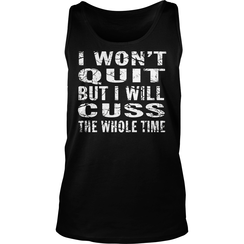 Iwont Quit But I Will Cuss The Whole Time Shirt