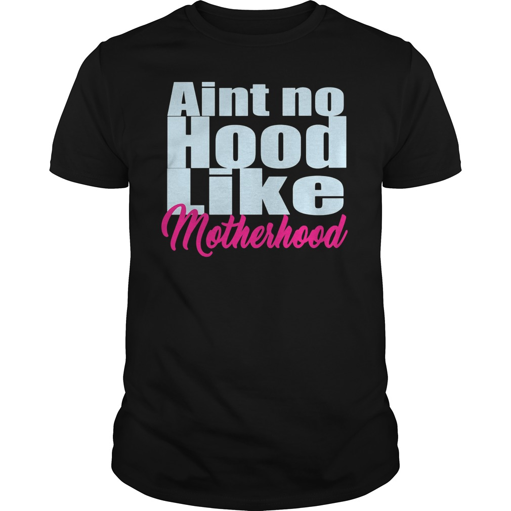 Aint No Hood Like Motherhood Shirt
