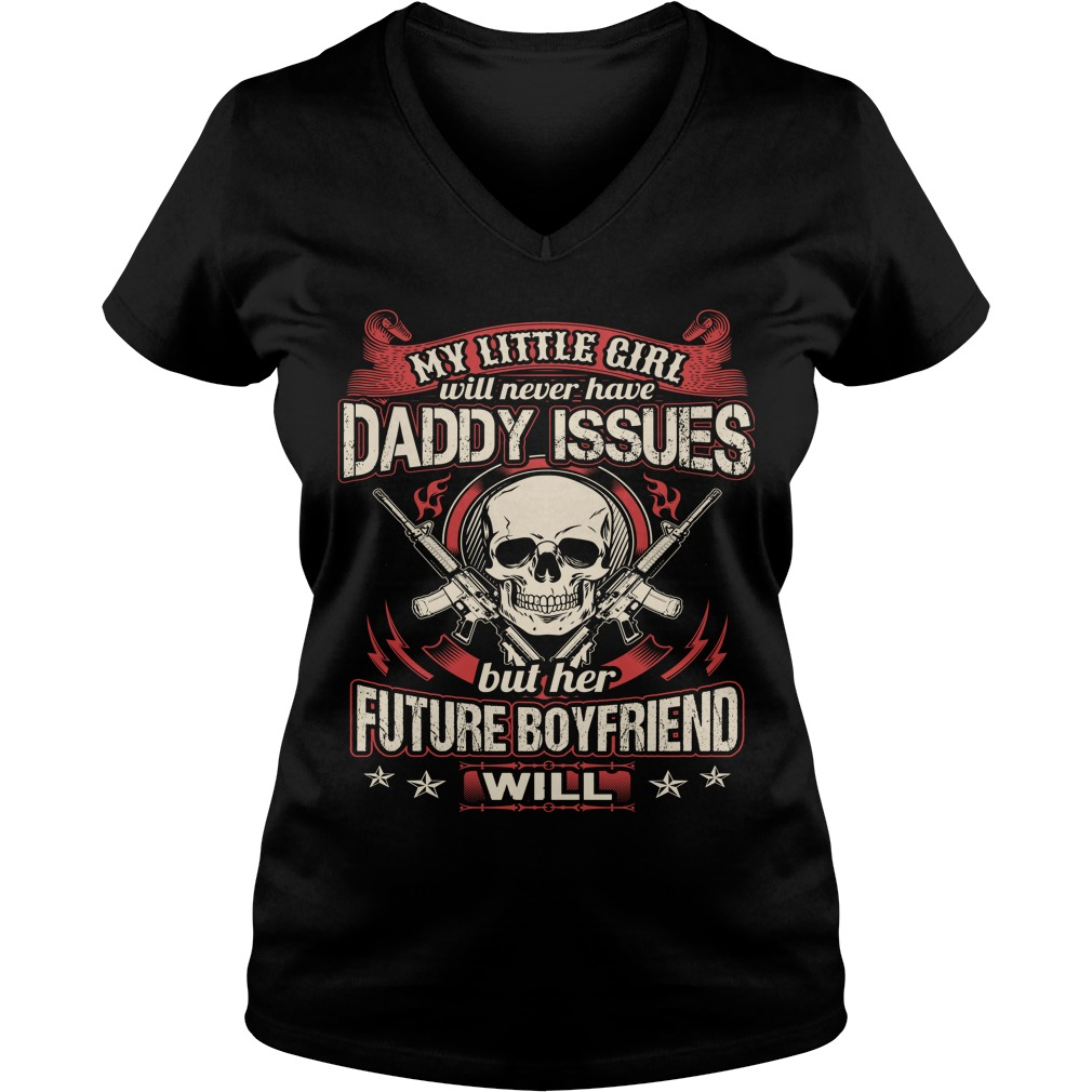 My Little Girl Will Never Have Daddy Issues But Her Future Boyfriend Will Shirt