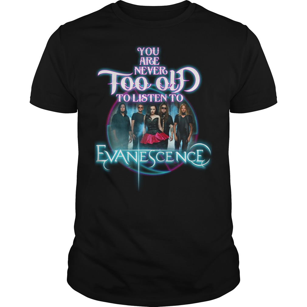 You Are Never Too Old To Listen Evanescence Shirt