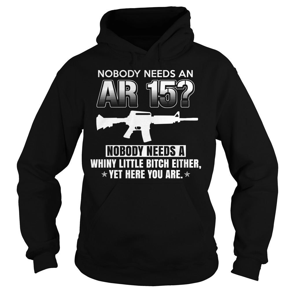 Nobody Needs An Ar15? Nobody Needs Whiny Little Bitch Either Shirt