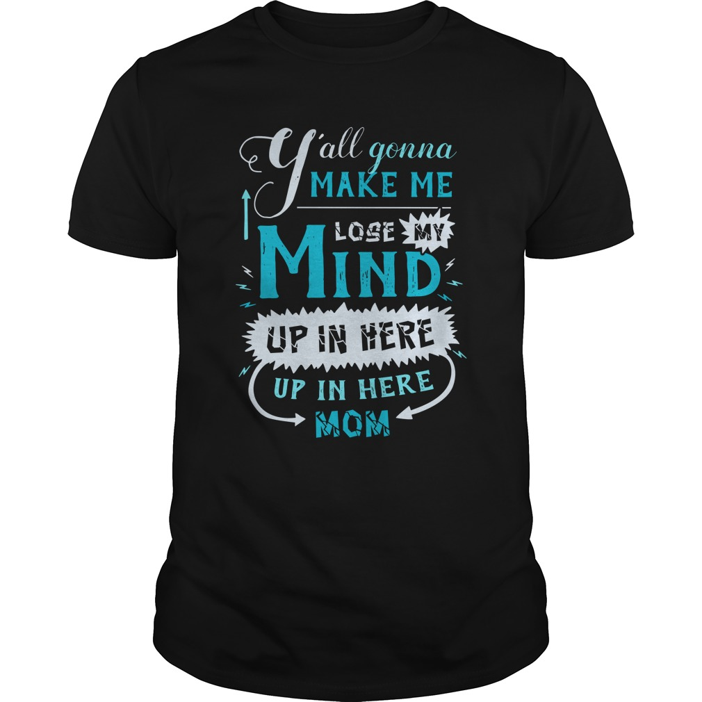 Yall Gonna Make Me Lose My Mind Up In Here Mom T Shirt