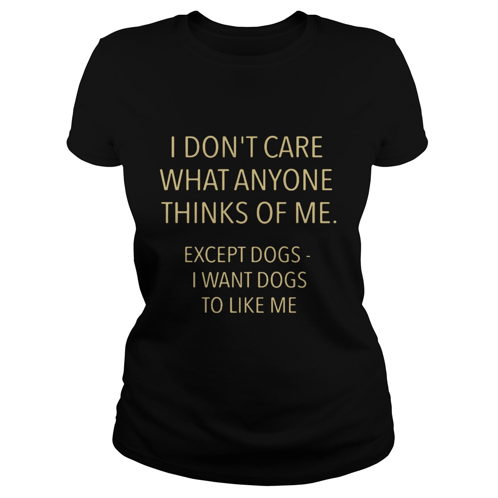 I Don't Care What Anyone Thinks Of Me Except Dogs Ladies tee