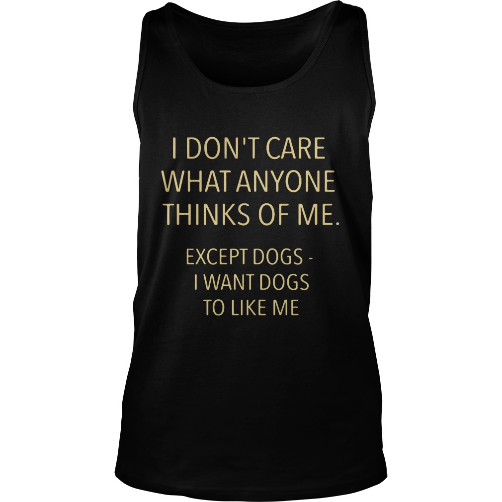 I Don't Care What Anyone Thinks Of Me Except Dogs Tank top