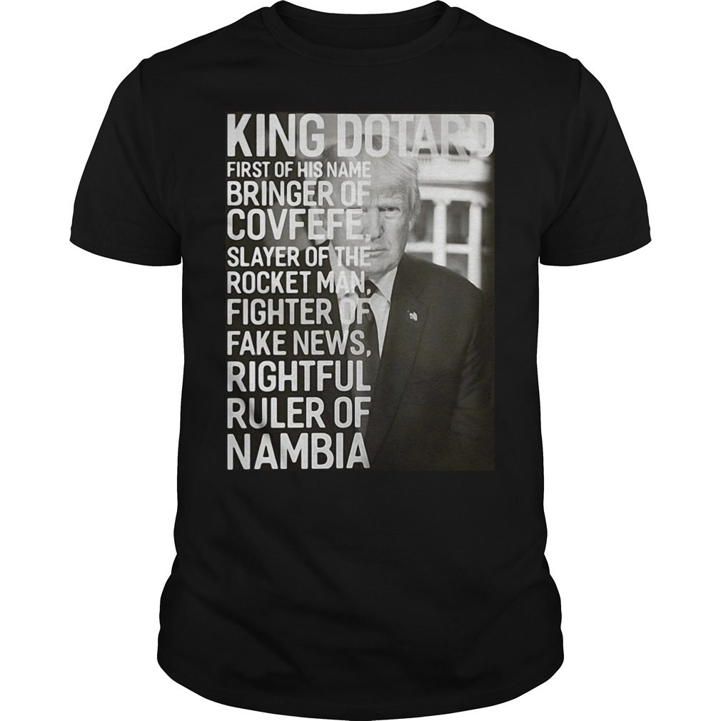 King Dotard First Of His Name Bringer Of Covfefe Trump Shirt