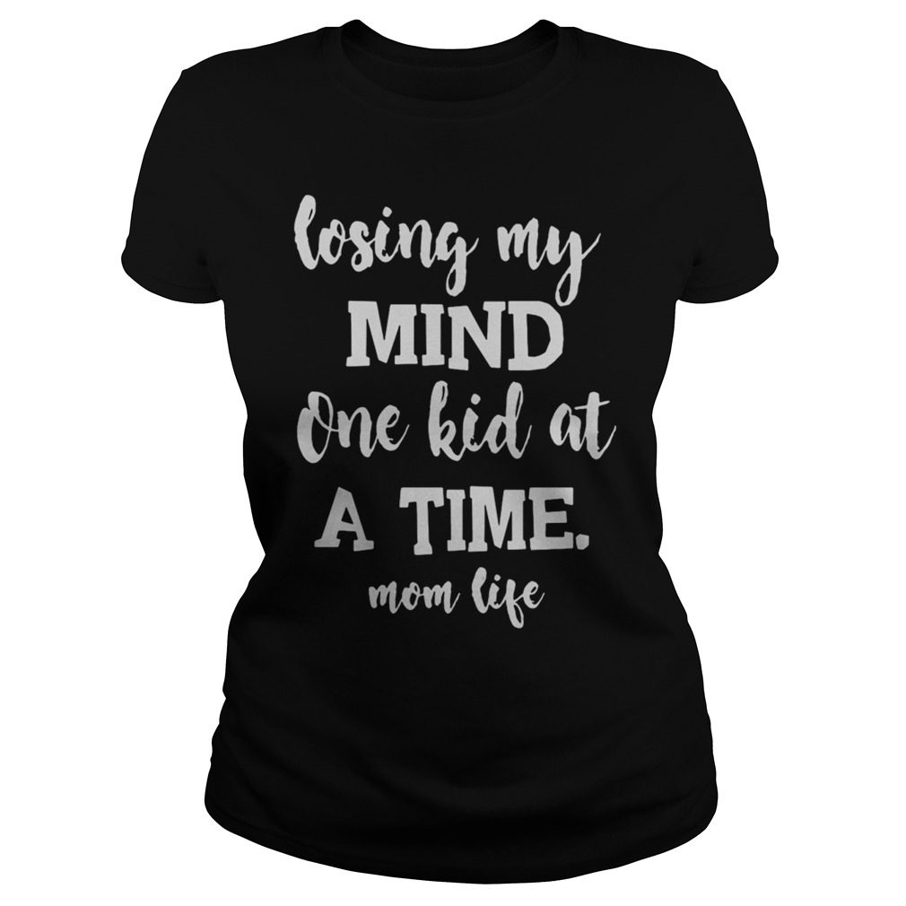 Losing My Mind One Kid At A Time Mom Life Ladies tee