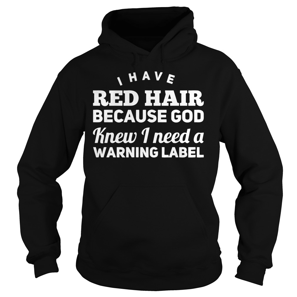 I Have Red Hair Because God Knew I Need A Warning Label Shirt