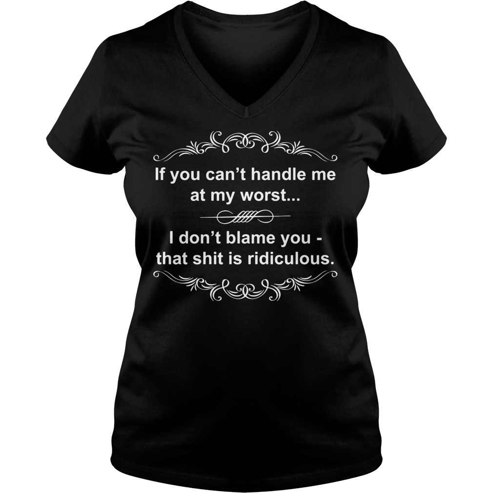 Cant Handle Worst Dont Blame Shit Ridiculous V Neck T Shirt