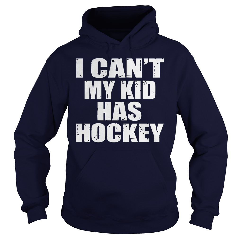 I Can't My Kid Has Hockey Shirt, Hoodie, Sweater And V Neck T Shirt