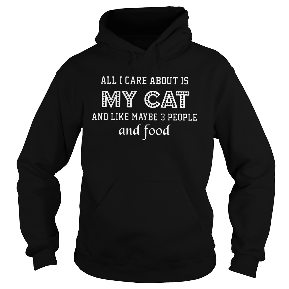 All I Care About Is My Cat And Like Maybe 3 People And Food Shirt