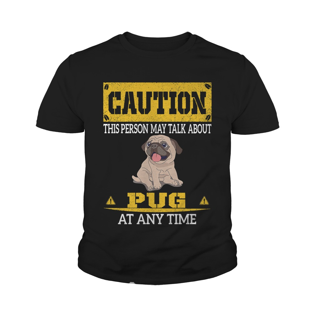 Caution This Person May Talk About Pugs At Any Time Shirt And Youth Tee