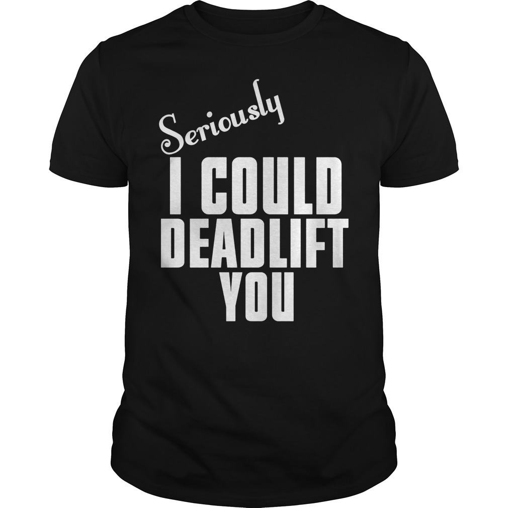 Deriously I Could Deadlift You Shirt