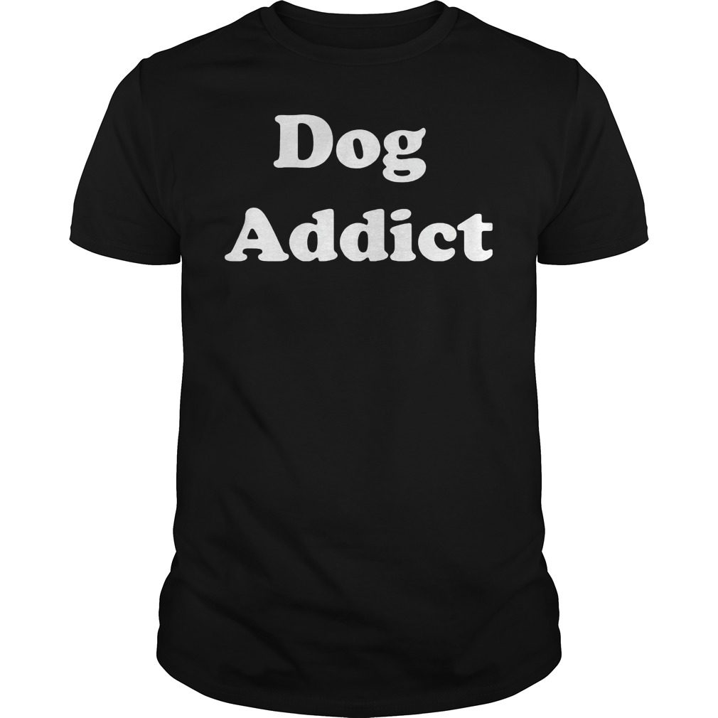 Dog Addict Shirt, Hoodie, Sweater And V Neck T Shirt