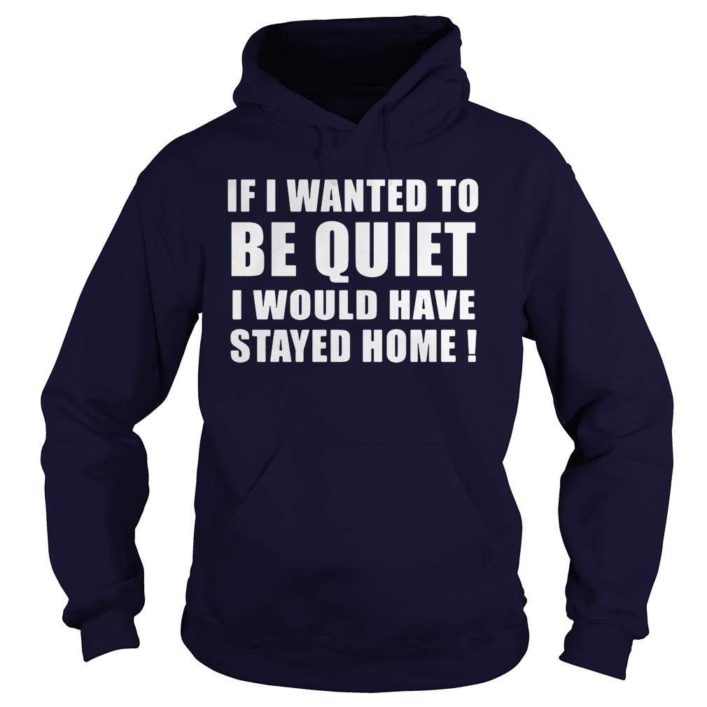 If I Wanted To Be Quiet I Would Have Stayed Home Hoodie
