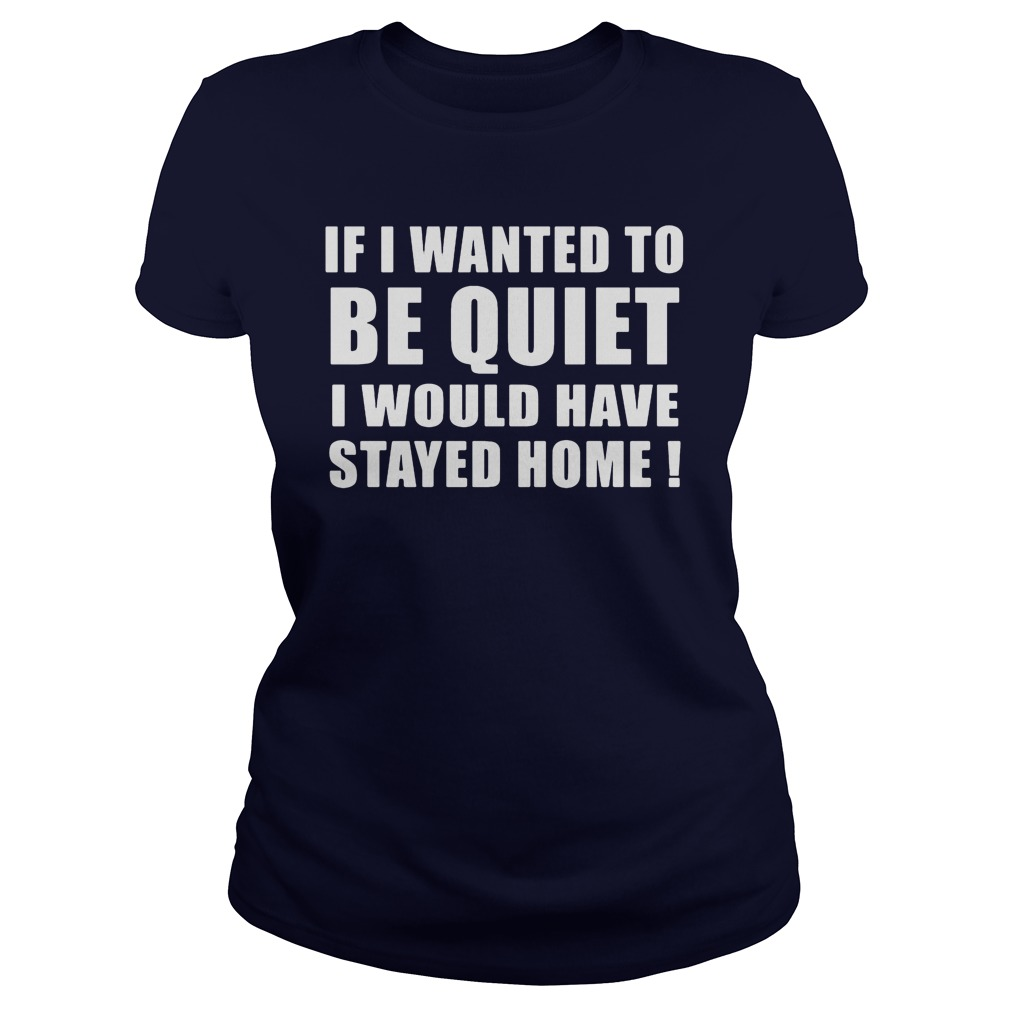 If I Wanted To Be Quiet I Would Have Stayed Home Ladies tee