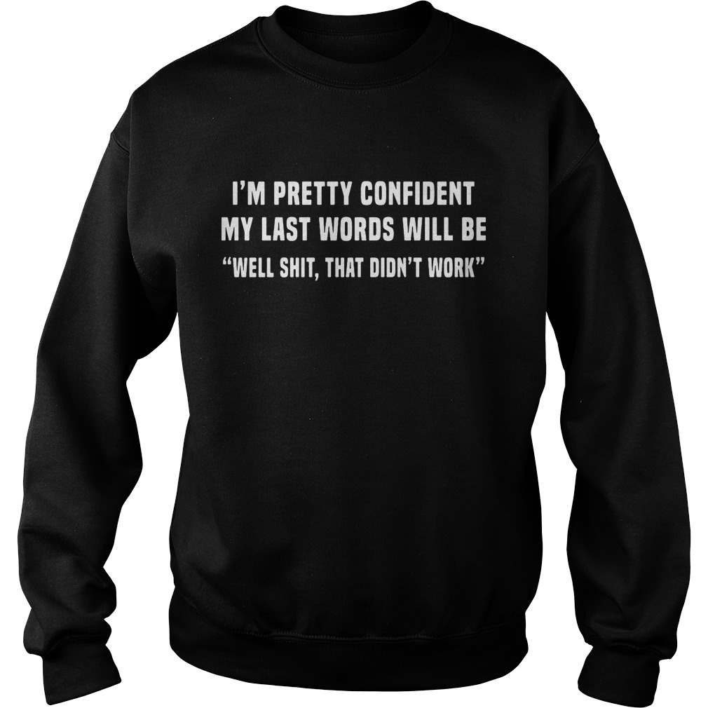 Im Pretty Confident Last Words Will Well Shit Didnt Work Sweater