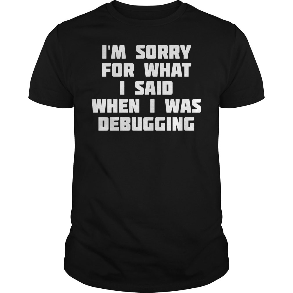 I'm Sorry For What I Said When I Was Debugging Shirt