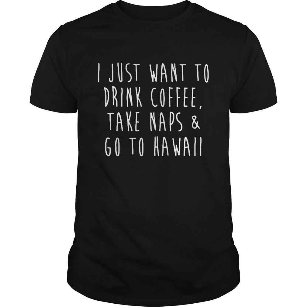 Just Want Drink Coffee Take Naps Go Hawaii Shirt
