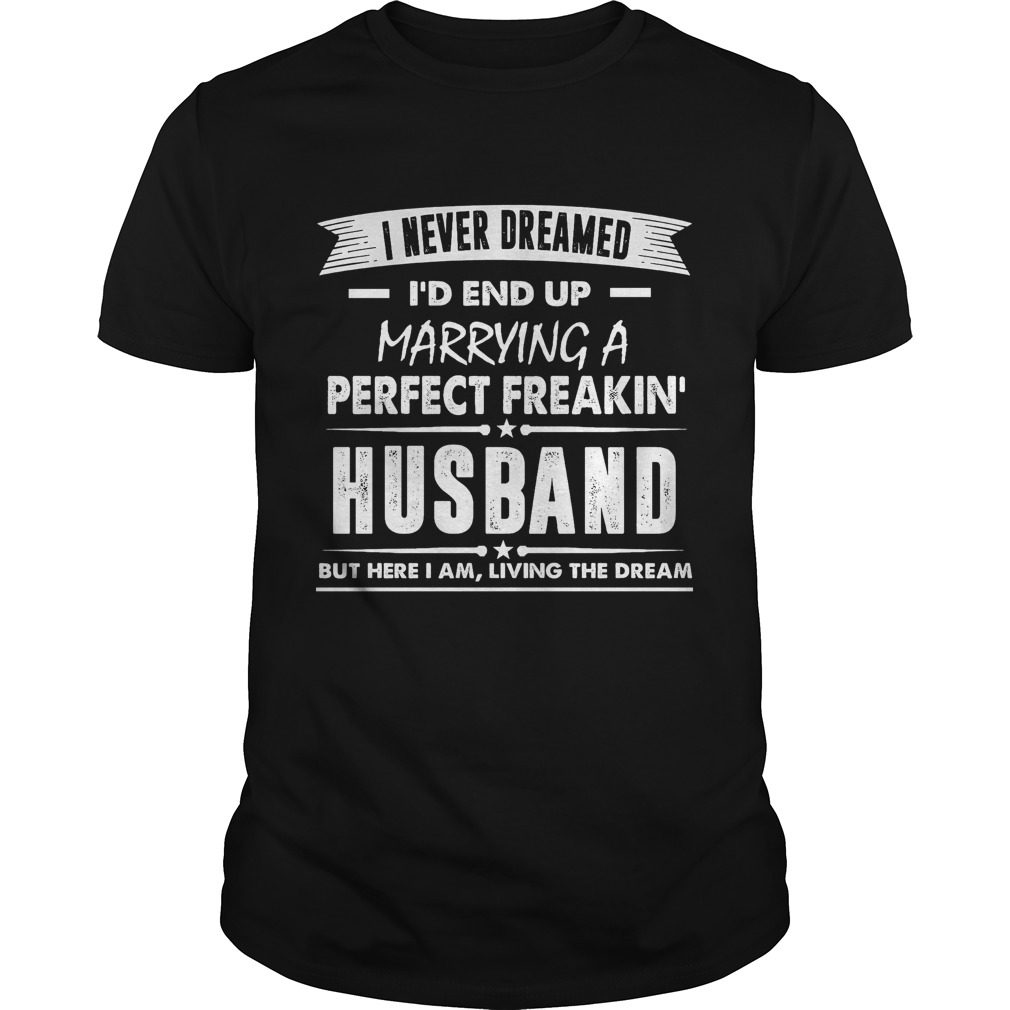 Never Dreamed Id End Marrying Perfect Freakin Husband Shirt