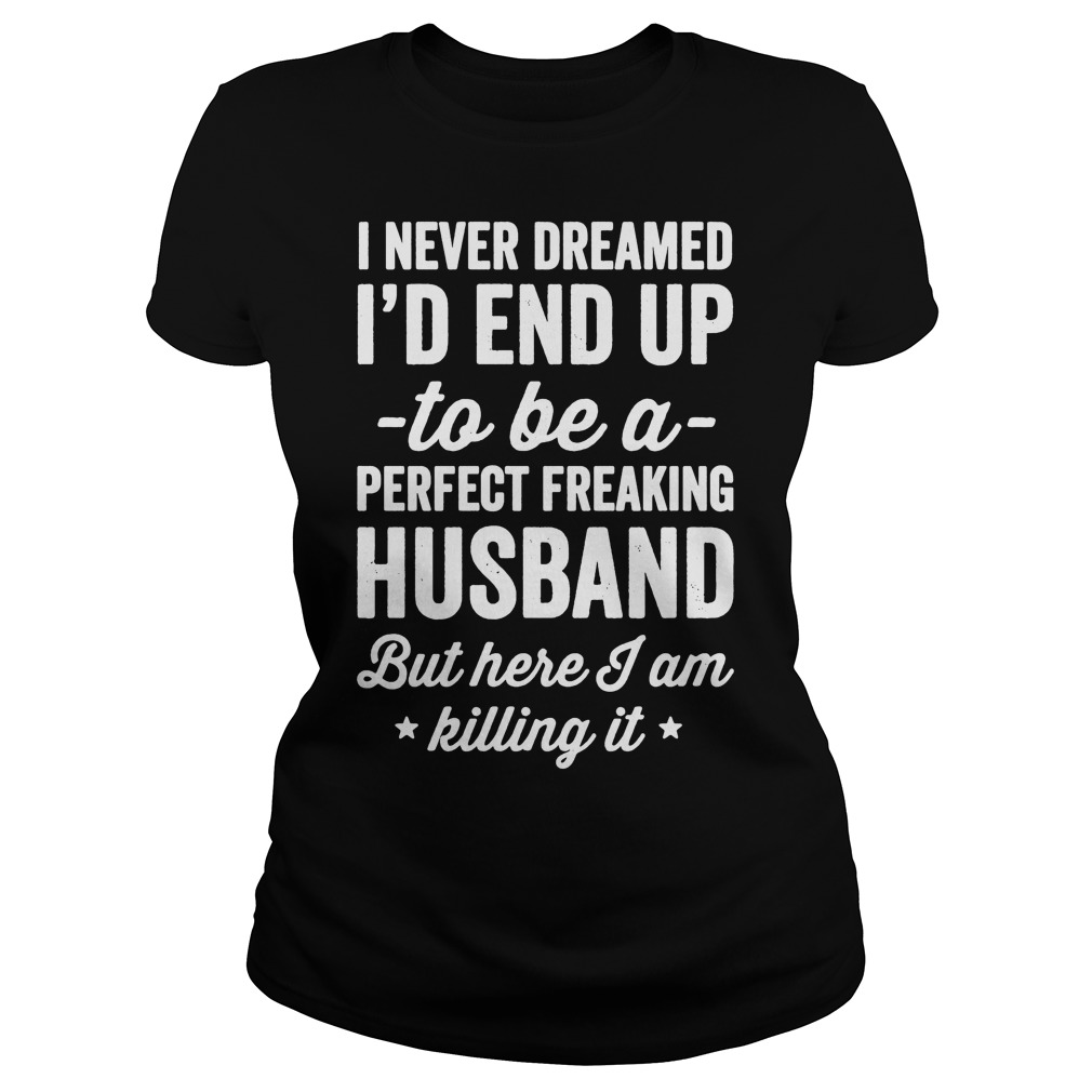 Never Dreamed Id End Perfect Freaking Husband Killing Ladies Tee