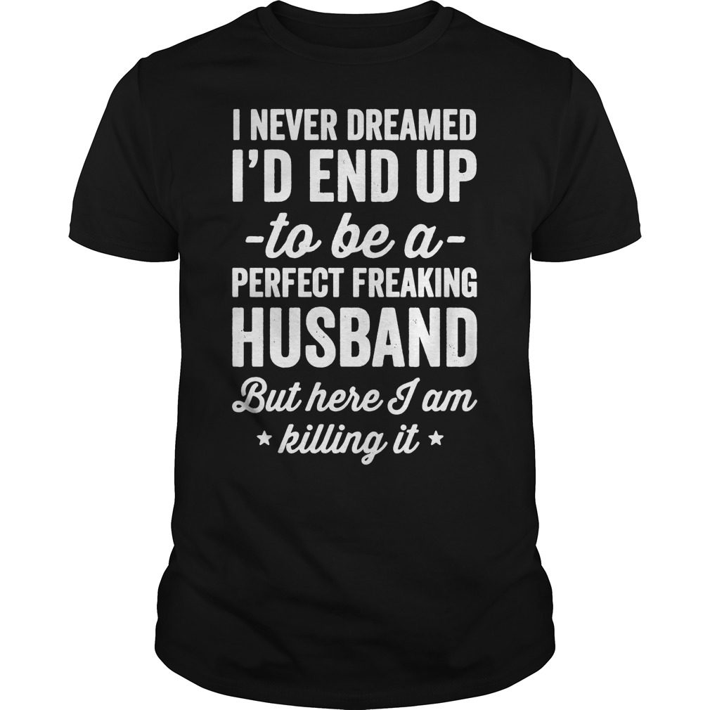 Never Dreamed Id End Perfect Freaking Husband Killing Shirt