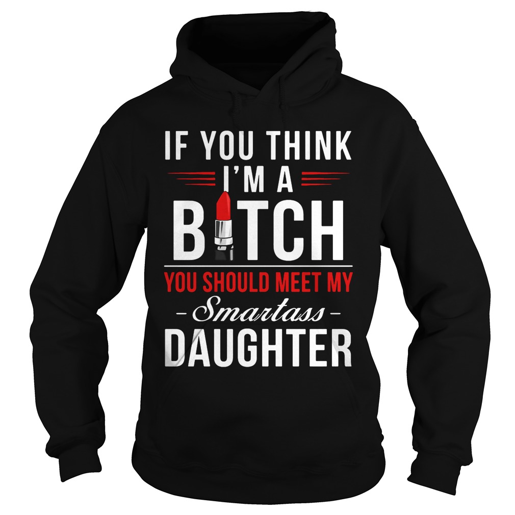 Think Im Bitch Meet Smartass Daughter Hoodie