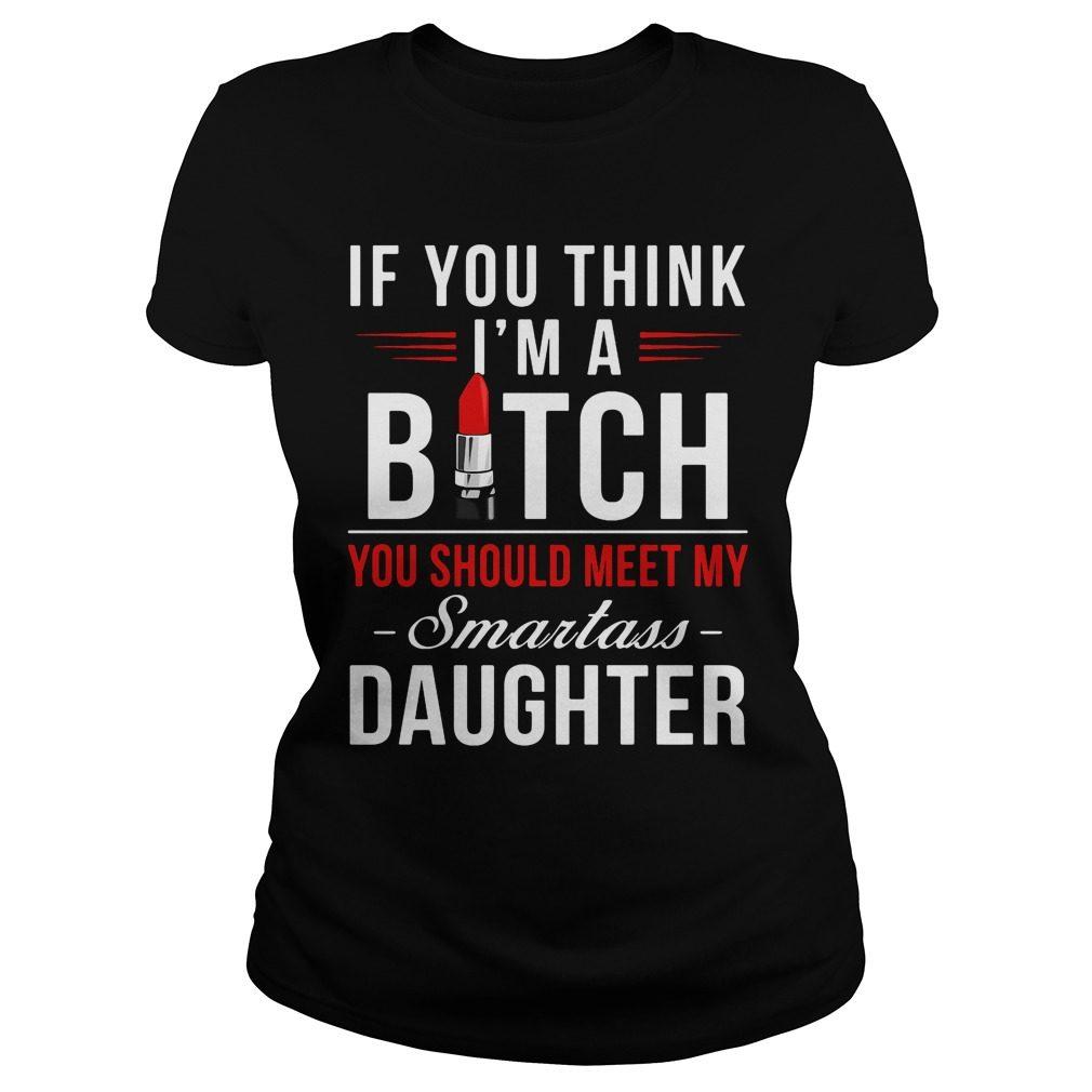 Think Im Bitch Meet Smartass Daughter Shirt