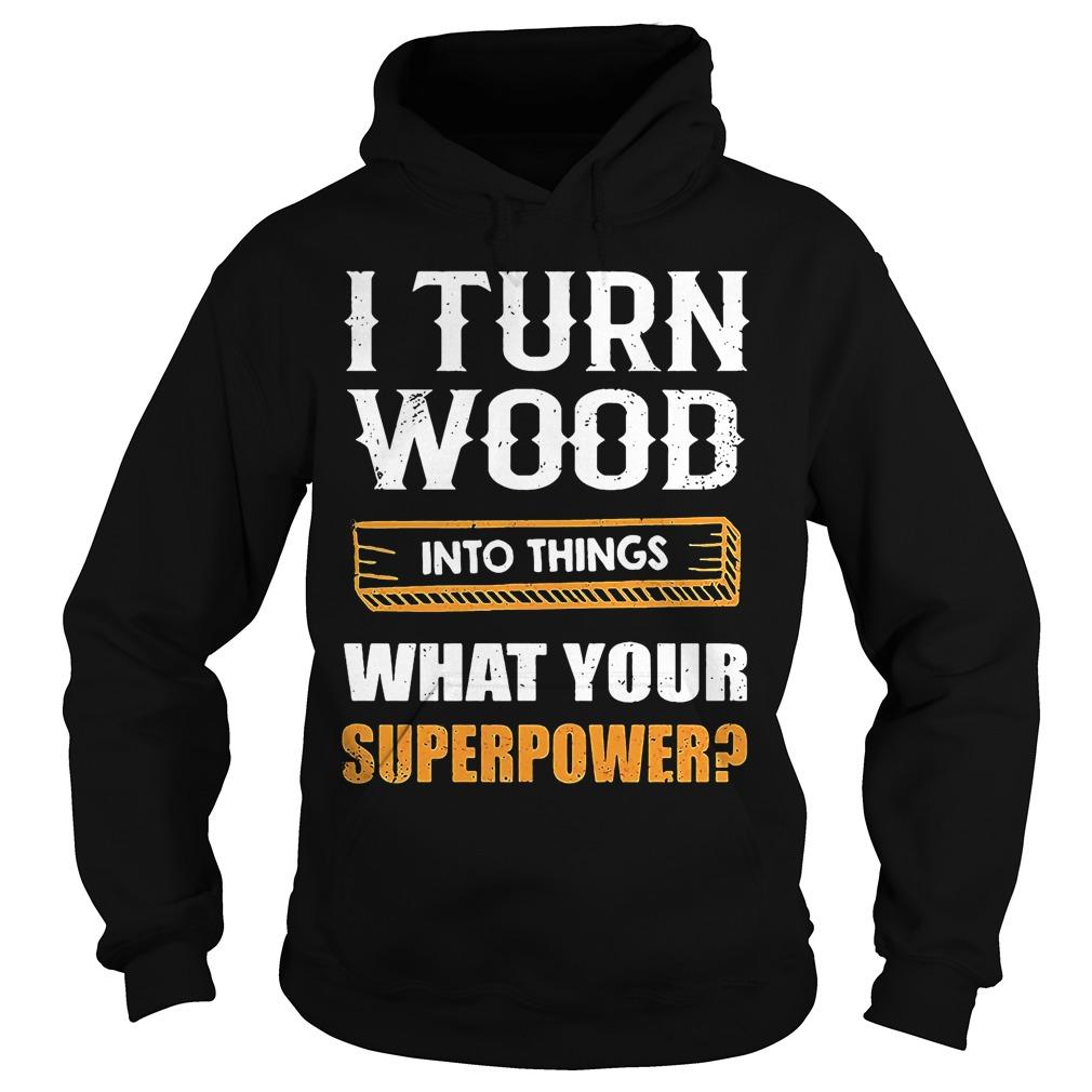 Turn Wood Things Superpower Hoodie