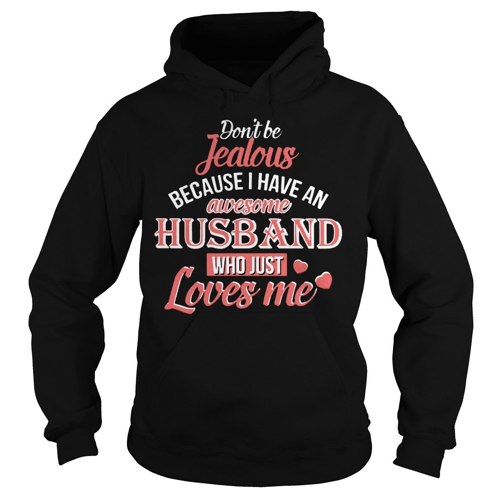 Dont Be Jealous Because I Have An Awesome Husband Who Just Loves Me Hoodie