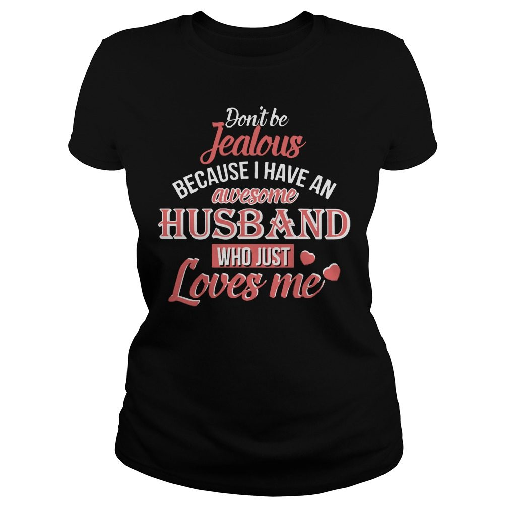 Dont Be Jealous Because I Have An Awesome Husband Who Just Loves Me Ladies Tee