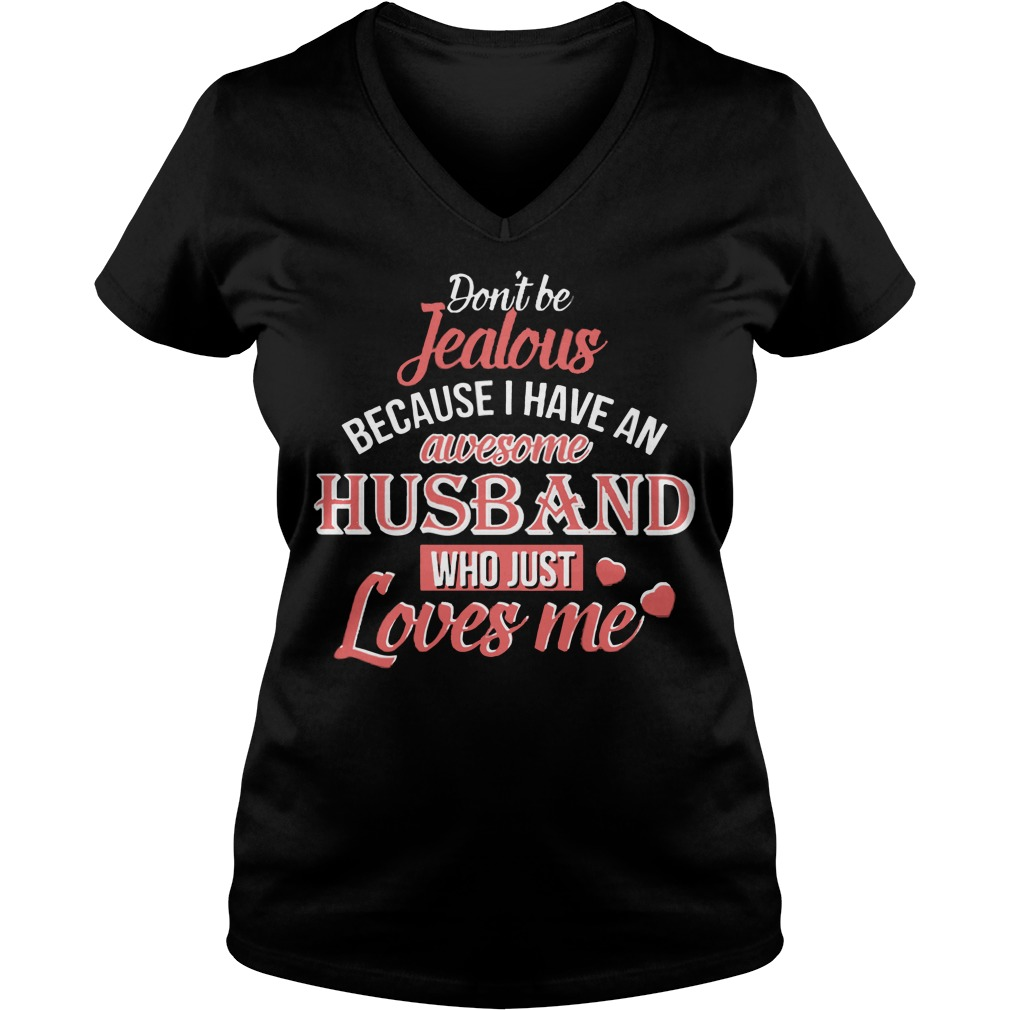 Dont Be Jealous Because I Have An Awesome Husband Who Just Loves Me V-neck t-shirt