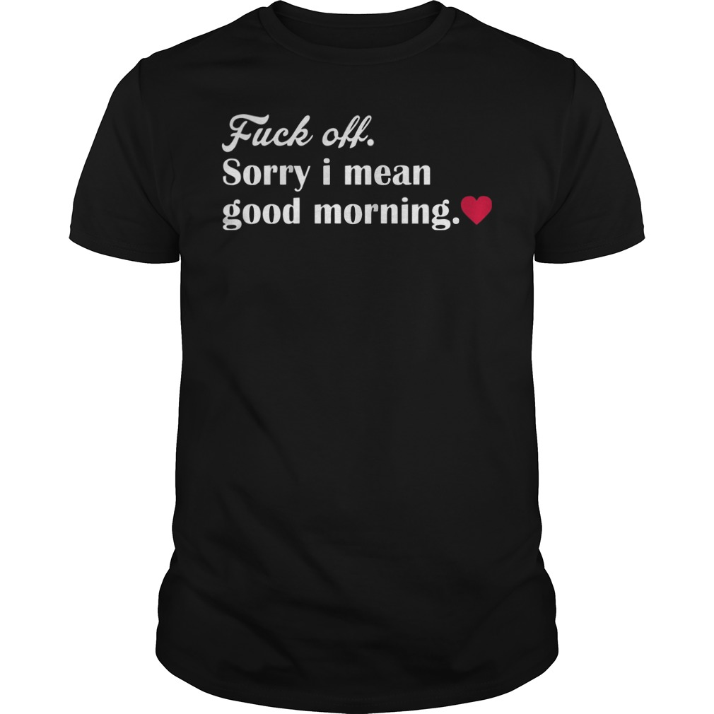 Fuck Off Sorry Mean Good Morning Shirt