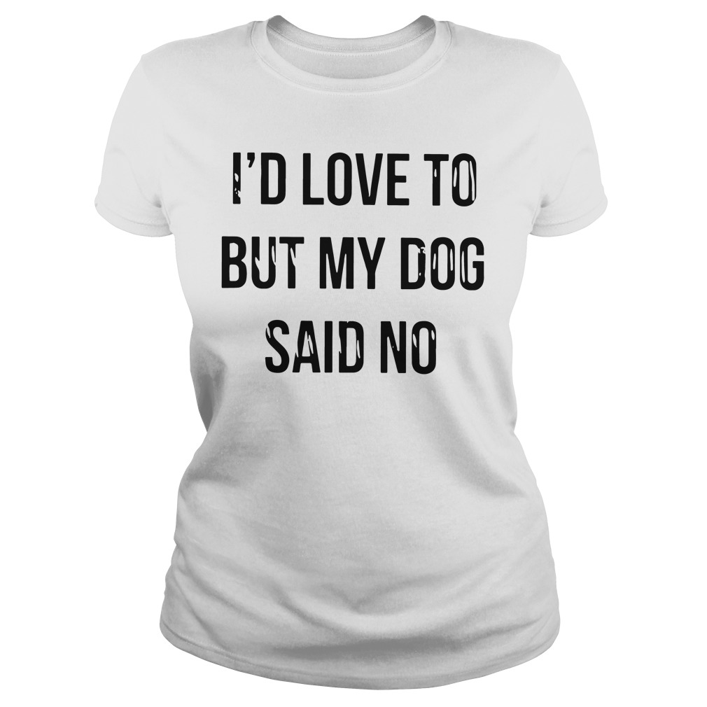 Id Love Dog Said No Ladies Tee
