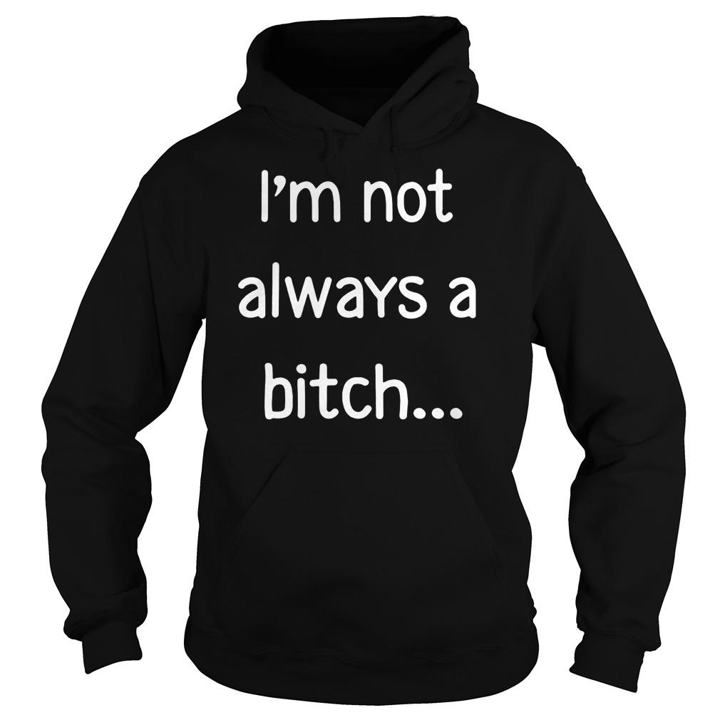 Im Not Always Bitch Just Kidding Go Fuck Hoodie