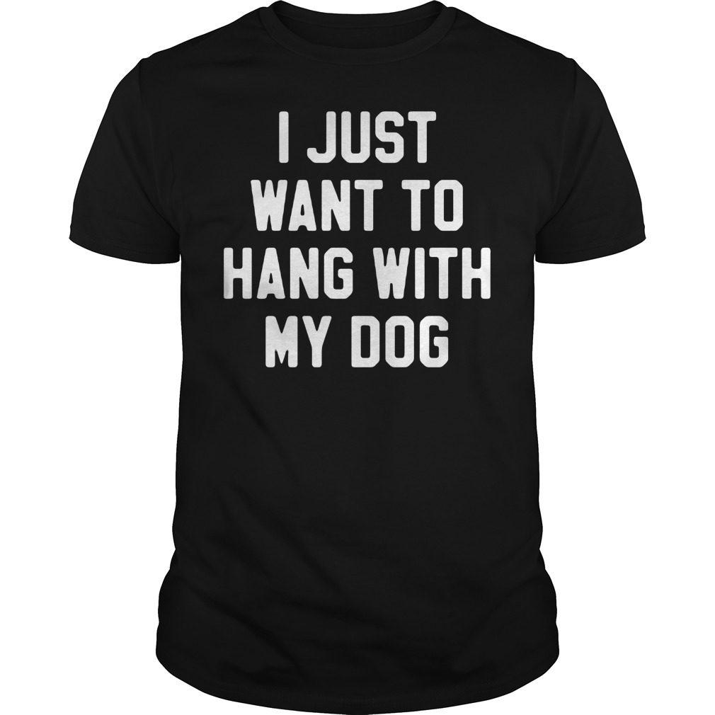 Just Want Hang Dog Shirt