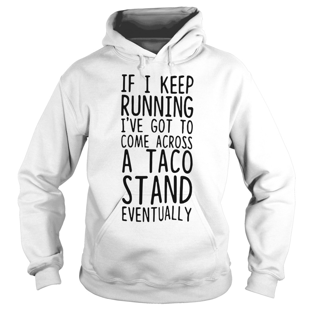 Keep Running Ive Got Come Across Taco Stand Eventually Hoodie