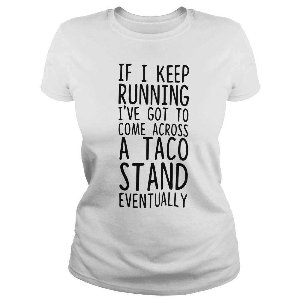 Keep Running Ive Got Come Across Taco Stand Eventually Ladies Tee