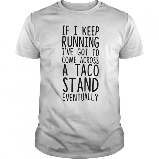 Keep Running Ive Got Come Across Taco Stand Eventually Shirt