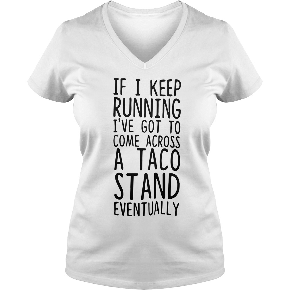 Keep Running Ive Got Come Across Taco Stand Eventually V Neck T Shirt