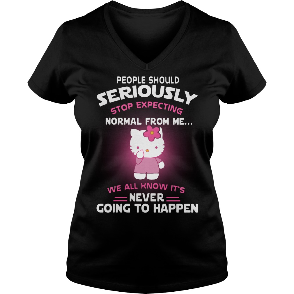 People Seriously Stop Expecting Normal Know Never Going Happen V-neck t-shirt