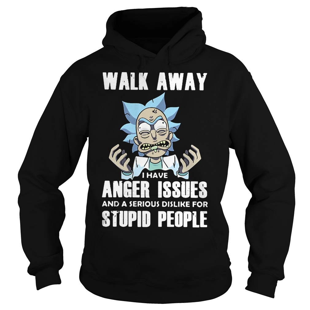 Rick Walk Away Anger Issues Serious Dislike Stupid People Hoodie
