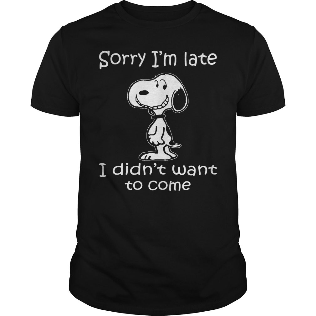 Snoopy Sorry Im Late Didnt Want Come Shirt