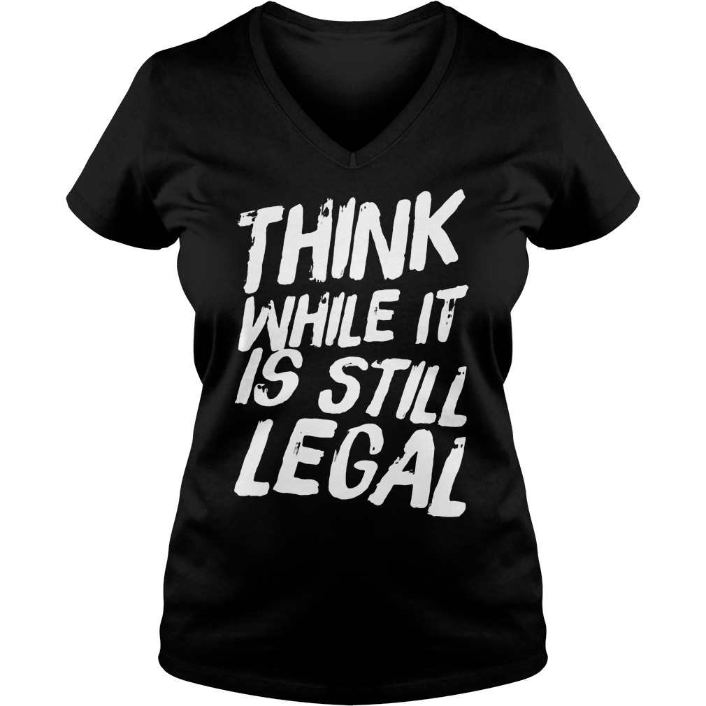 Think Still Legal V Neck T Shirt